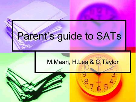Parent's guide to SATs M.Maan, H.Lea & C.Taylor. Aims of today's workshop: Understand what our children will be tested on and the format of the tests.
