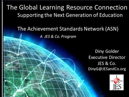 The Global Learning Resource Connection Supporting the Next Generation of Education The Achievement Standards Network (ASN) A JES & Co. Program Diny Golder.