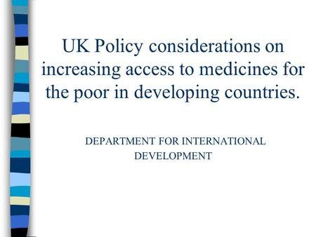 UK Policy considerations on increasing access to medicines for the poor in developing countries. DEPARTMENT FOR INTERNATIONAL DEVELOPMENT.