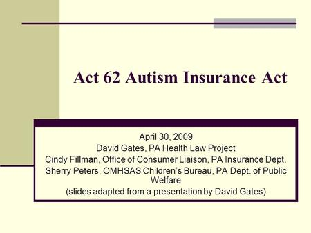 Act 62 Autism Insurance Act April 30, 2009 David Gates, PA Health Law Project Cindy Fillman, Office of Consumer Liaison, PA Insurance Dept. Sherry Peters,