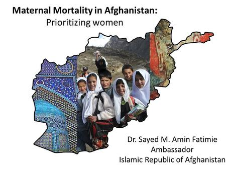 Maternal Mortality in Afghanistan: Prioritizing women Dr. Sayed M. Amin Fatimie Ambassador Islamic Republic of Afghanistan.
