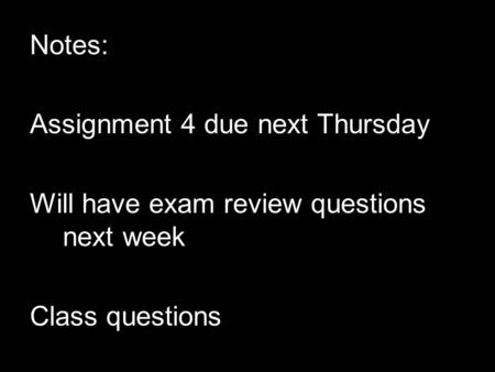 Notes: Assignment 4 due next Thursday Will have exam review questions next week Class questions.
