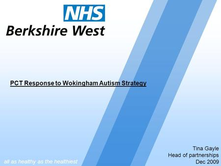 Tina Gayle Head of partnerships Dec 2009 PCT Response to Wokingham Autism Strategy all as healthy as the healthiest.