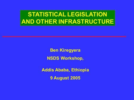 STATISTICAL LEGISLATION AND OTHER INFRASTRUCTURE Ben Kiregyera NSDS Workshop, Addis Ababa, Ethiopia 9 August 2005.