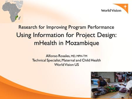 Using Information for Project Design: mHealth in Mozambique Research for Improving Program Performance Alfonso Rosales, MD, MPH-TM Technical Specialist,