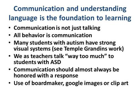 Communication and understanding language is the foundation to learning Communication is not just talking All behavior is communication Many students with.