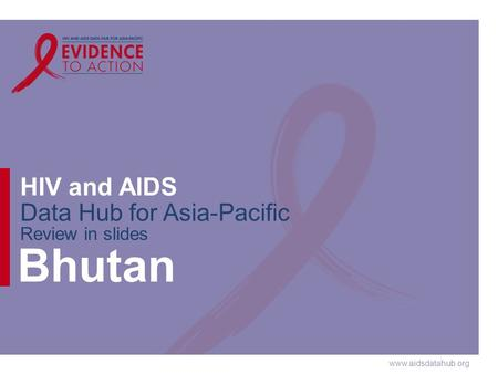 Www.aidsdatahub.org HIV and AIDS Data Hub for Asia-Pacific Review in slides Bhutan.