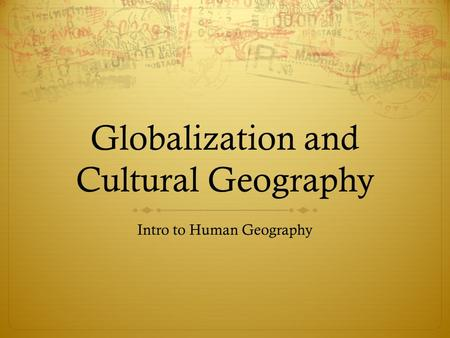 Globalization and Cultural Geography Intro to Human Geography.