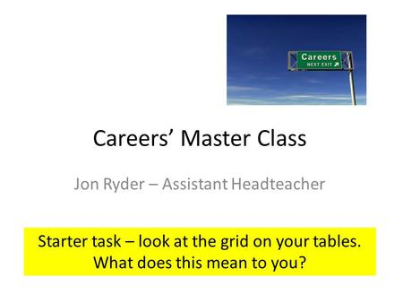 Careers' Master Class Jon Ryder – Assistant Headteacher Starter task – look at the grid on your tables. What does this mean to you?