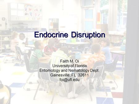 Endocrine Disruption Faith M. Oi University of Florida Entomology and Nematology Dept. Gainesville, FL 32611