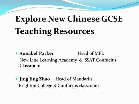 Explore New Chinese GCSE Teaching Resources Annabel Parker Head of MFL New Line Learning Academy & SSAT Confucius Classroom Jing Jing Zhao Head of Mandarin.