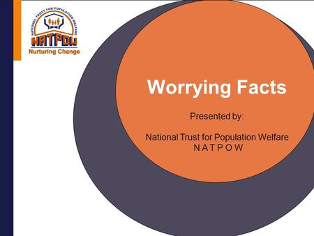 Worrying Facts Presented by: National Trust for Population Welfare N A T P O W.