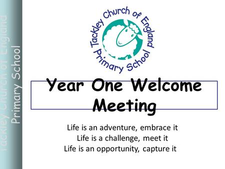 Tackley Church of England Primary School Life is an adventure, embrace it Life is a challenge, meet it Life is an opportunity, capture it Year One Welcome.