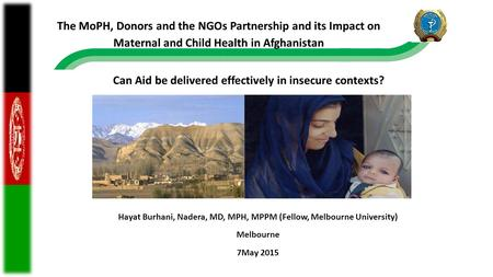 Hayat Burhani, Nadera, MD, MPH, MPPM (Fellow, Melbourne University) Melbourne 7May 2015 Can Aid be delivered effectively in insecure contexts? The MoPH,