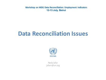 Data Reconciliation Issues Neda Jafar Workshop on MDG Data Reconciliation: Employment Indicators 12-13 July, Beirut Workshop on MDG Data.