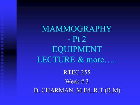 MAMMOGRAPHY - Pt 2 EQUIPMENT LECTURE & more….. RTEC 255 Week # 3 D. CHARMAN, M.Ed.,R.T.(R,M)