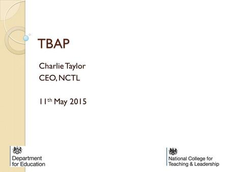 TBAP Charlie Taylor CEO, NCTL 11 th May 2015. Government reform principles There are two principles to the Government reform: To give more autonomy to.