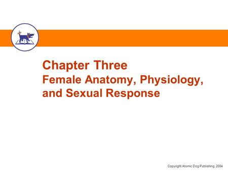 Copyright Atomic Dog Publishing, 2004 Chapter Three Female Anatomy, Physiology, and Sexual Response.