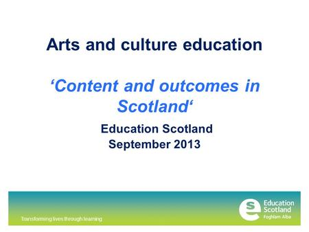 Transforming lives through learning Arts and culture education 'Content and outcomes in Scotland' Education Scotland September 2013.