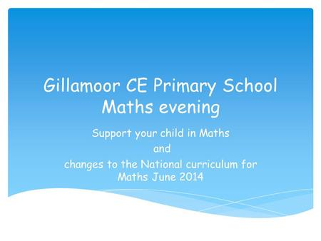 Gillamoor CE Primary School Maths evening Support your child in Maths and changes to the National curriculum for Maths June 2014.