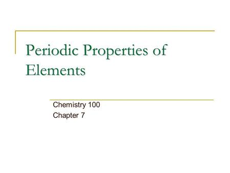 Periodic Properties of Elements Chemistry 100 Chapter 7.
