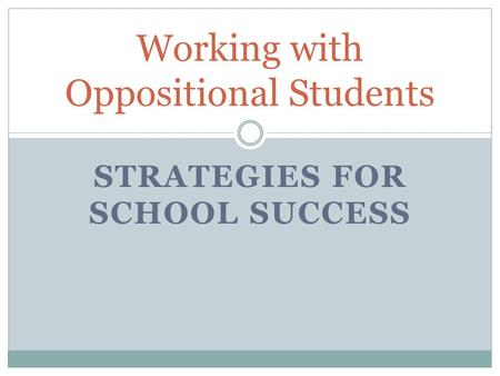 STRATEGIES FOR SCHOOL SUCCESS Working with Oppositional Students.