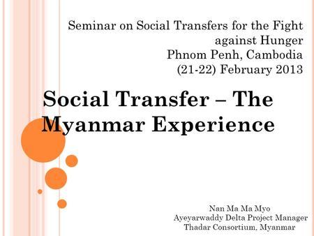 Seminar on Social Transfers for the Fight against Hunger Phnom Penh, Cambodia (21-22) February 2013 Social Transfer – The Myanmar Experience Nan Ma Ma.