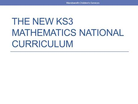 THE NEW KS3 MATHEMATICS NATIONAL CURRICULUM Wandsworth Children's Services.