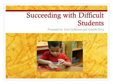 Succeeding with Difficult Students Presented by Toni Gullekson and Jennifer Byse.