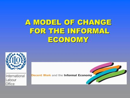 A MODEL OF CHANGE FOR THE INFORMAL ECONOMY FOR THE INFORMAL ECONOMY.