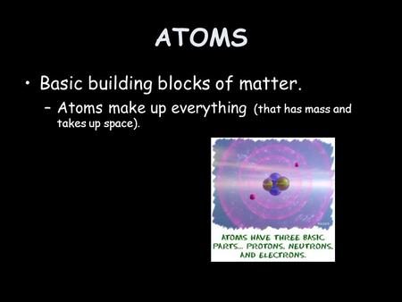 ATOMS Basic building blocks of matter. –Atoms make up everything (that has mass and takes up space).