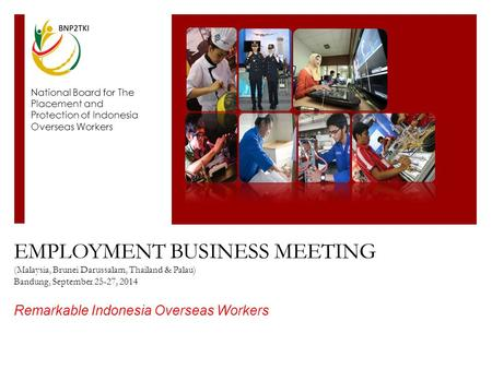 EMPLOYMENT BUSINESS MEETING (Malaysia, Brunei Darussalam, Thailand & Palau) Bandung, September 25-27, 2014 Remarkable Indonesia Overseas Workers National.