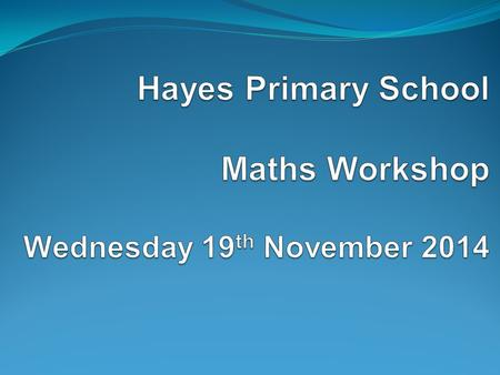 Aims of the workshop To find out about maths learning at Hayes including the calculation policy. To find out about the key principles and changes to the.