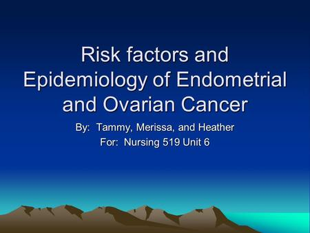 Risk factors and Epidemiology of Endometrial and Ovarian Cancer By: Tammy, Merissa, and Heather For: Nursing 519 Unit 6.