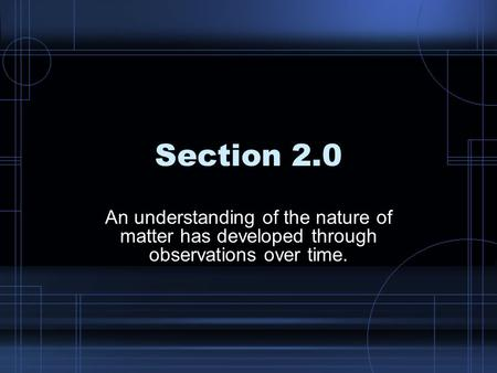 Section 2.0 An understanding of the nature of matter has developed through observations over time.