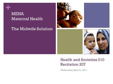 + Health and Societies 010 Recitation 207 Wednesday, April 21, 2011 MENA Maternal Health The Midwife Solution.
