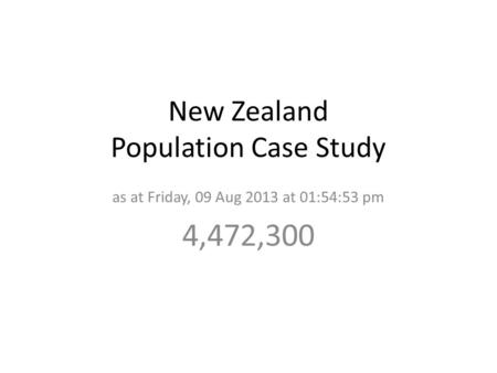 New Zealand Population Case Study as at Friday, 09 Aug 2013 at 01:54:53 pm 4,472,300.