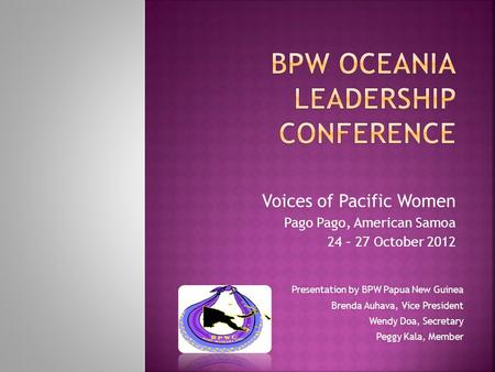 Voices of Pacific Women Pago Pago, American Samoa 24 – 27 October 2012 Presentation by BPW Papua New Guinea Brenda Auhava, Vice President Wendy Doa, Secretary.