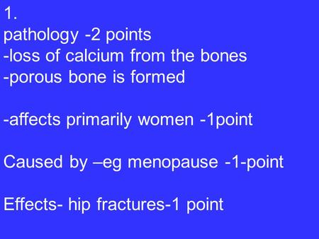 1. pathology -2 points -loss of calcium from the bones -porous bone is formed -affects primarily women -1point Caused by –eg menopause -1-point Effects-