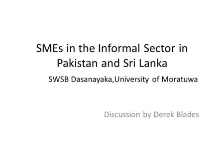 SMEs in the Informal Sector in Pakistan and Sri Lanka SWSB Dasanayaka,University of Moratuwa Discussion by Derek Blades.