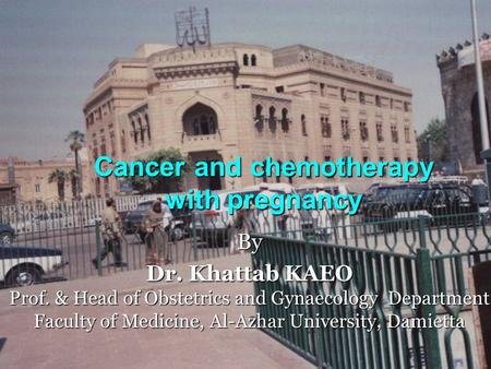 Cancer and chemotherapy with pregnancy By Dr. Khattab KAEO Prof. & Head of Obstetrics and Gynaecology Department Faculty of Medicine, Al-Azhar University,
