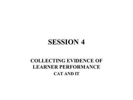 SESSION 4 COLLECTING EVIDENCE OF LEARNER PERFORMANCE CAT AND IT.