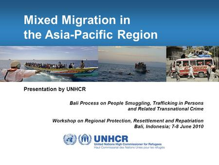Mixed Migration in the Asia-Pacific Region Presentation by UNHCR Bali Process on People Smuggling, Trafficking in Persons and Related Transnational Crime.