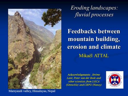 Feedbacks between mountain building, erosion and climate Mikaël ATTAL Marsyandi valley, Himalayas, Nepal Acknowledgements: Jérôme Lavé, Peter van der Beek.