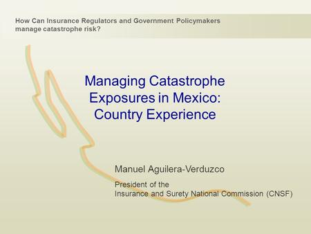 Managing Catastrophe Exposures in Mexico: Country Experience How Can Insurance Regulators and Government Policymakers manage catastrophe risk? Manuel Aguilera-Verduzco.