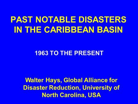 PAST NOTABLE DISASTERS IN THE CARIBBEAN BASIN 1963 TO THE PRESENT Walter Hays, Global Alliance for Disaster Reduction, University of North Carolina, USA.