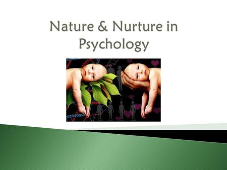  Nature  Nature – genetics  Nurture  Nurture – environment.