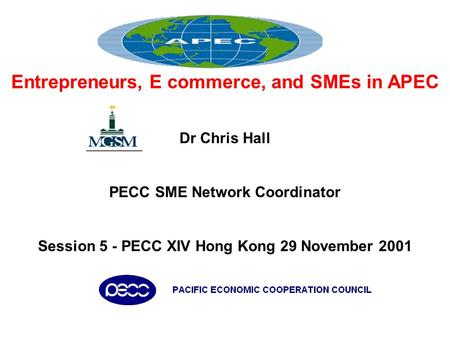 Entrepreneurs, E commerce, and SMEs in APEC Dr Chris Hall PECC SME Network Coordinator Session 5 - PECC XIV Hong Kong 29 November 2001.