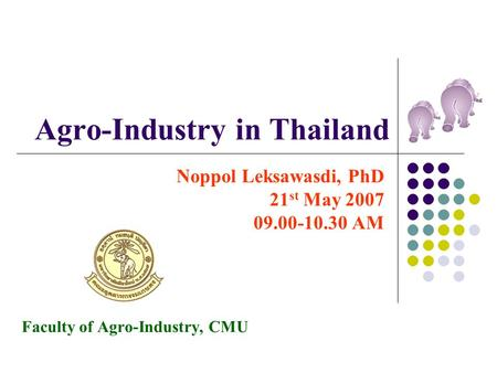 Agro-Industry in Thailand Noppol Leksawasdi, PhD 21 st May 2007 09.00-10.30 AM Faculty of Agro-Industry, CMU.