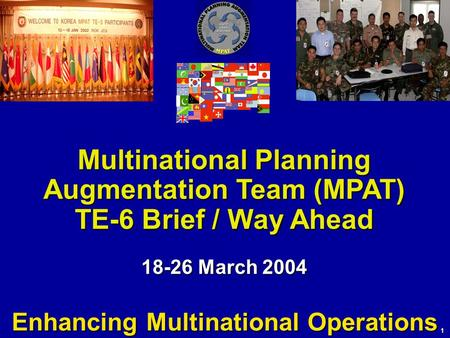 1 Multinational Planning Augmentation Team (MPAT) TE-6 Brief / Way Ahead 18-26 March 2004 Enhancing Multinational Operations.
